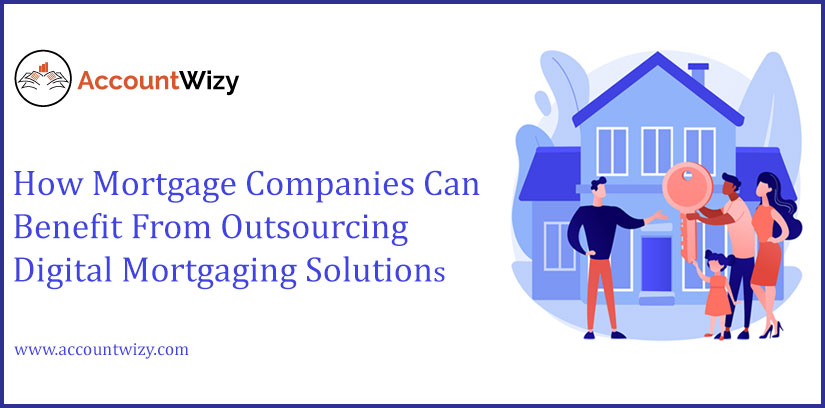How Mortgage Companies Can Benefit From Outsourcing Digital Mortgaging Solutions